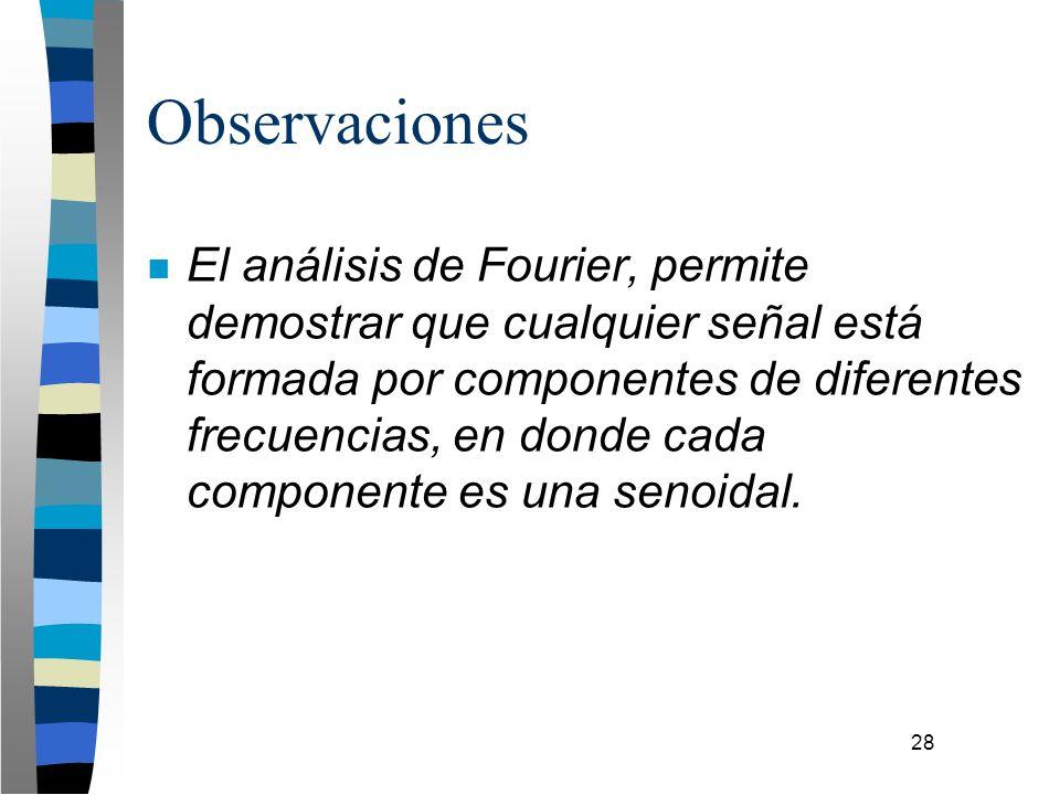 28 Observaciones n El análisis de Fourier, permite demostrar que cualquier señal está formada por componentes de diferentes frecuencias, en donde cada