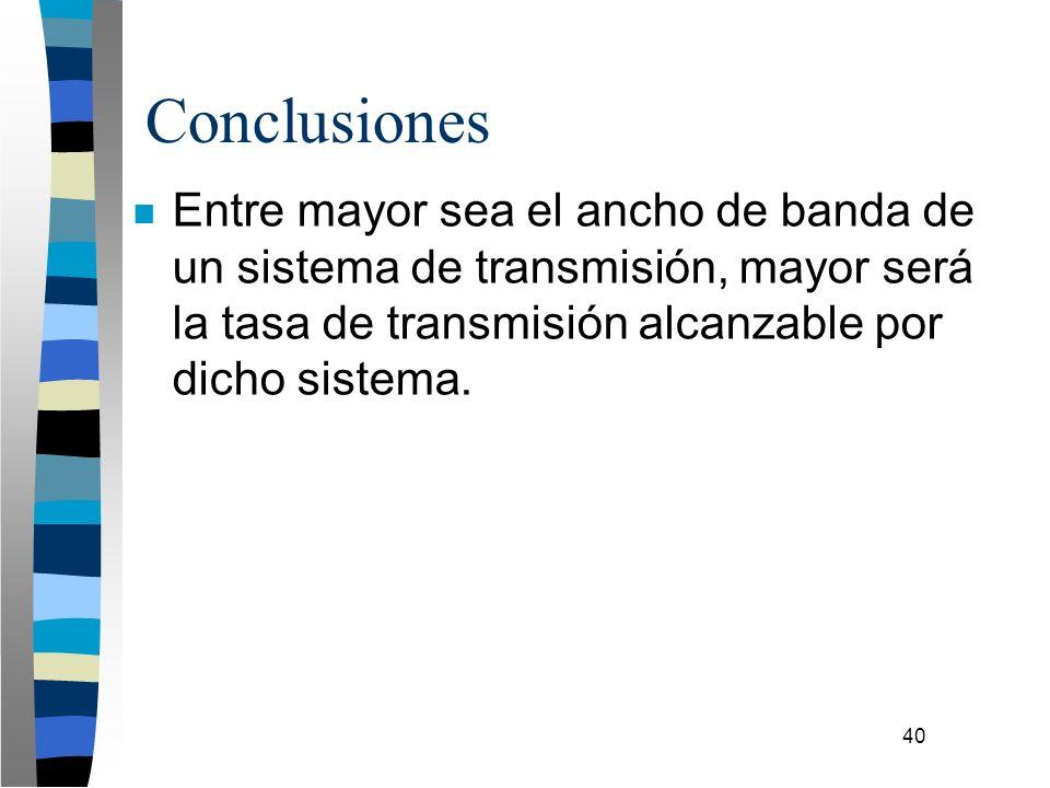 40 Conclusiones n Entre mayor sea el ancho de banda de un sistema de transmisión, mayor será la tasa de transmisión alcanzable por dicho sistema.