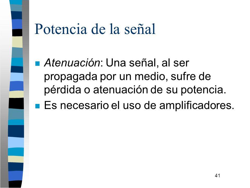 41 Potencia de la señal n Atenuación: Una señal, al ser propagada por un medio, sufre de pérdida o atenuación de su potencia. n Es necesario el uso de