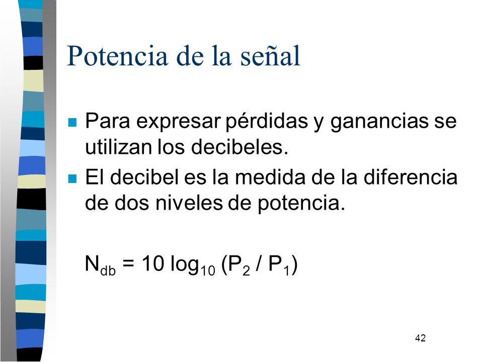 42 Potencia de la señal n Para expresar pérdidas y ganancias se utilizan los decibeles. n El decibel es la medida de la diferencia de dos niveles de p
