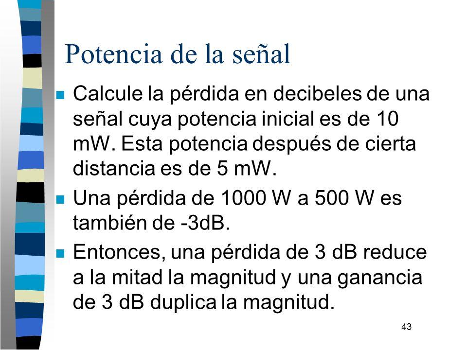 43 Potencia de la señal n Calcule la pérdida en decibeles de una señal cuya potencia inicial es de 10 mW. Esta potencia después de cierta distancia es