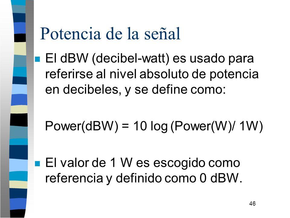 46 Potencia de la señal n El dBW (decibel-watt) es usado para referirse al nivel absoluto de potencia en decibeles, y se define como: Power(dBW) = 10