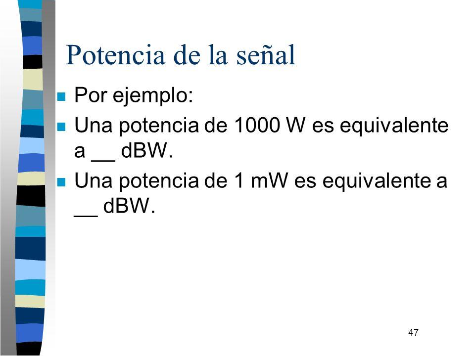 47 Potencia de la señal n Por ejemplo: n Una potencia de 1000 W es equivalente a __ dBW. n Una potencia de 1 mW es equivalente a __ dBW.