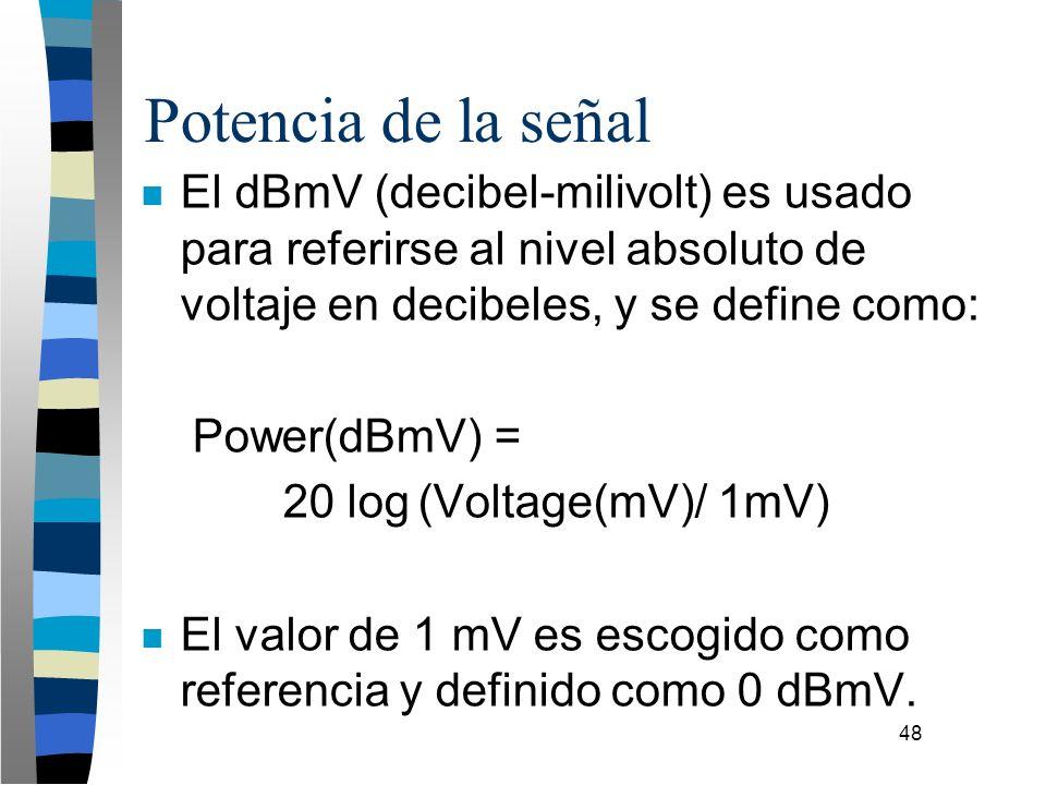 48 Potencia de la señal n El dBmV (decibel-milivolt) es usado para referirse al nivel absoluto de voltaje en decibeles, y se define como: Power(dBmV)