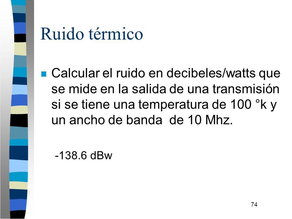 74 Ruido térmico n Calcular el ruido en decibeles/watts que se mide en la salida de una transmisión si se tiene una temperatura de 100 °k y un ancho d