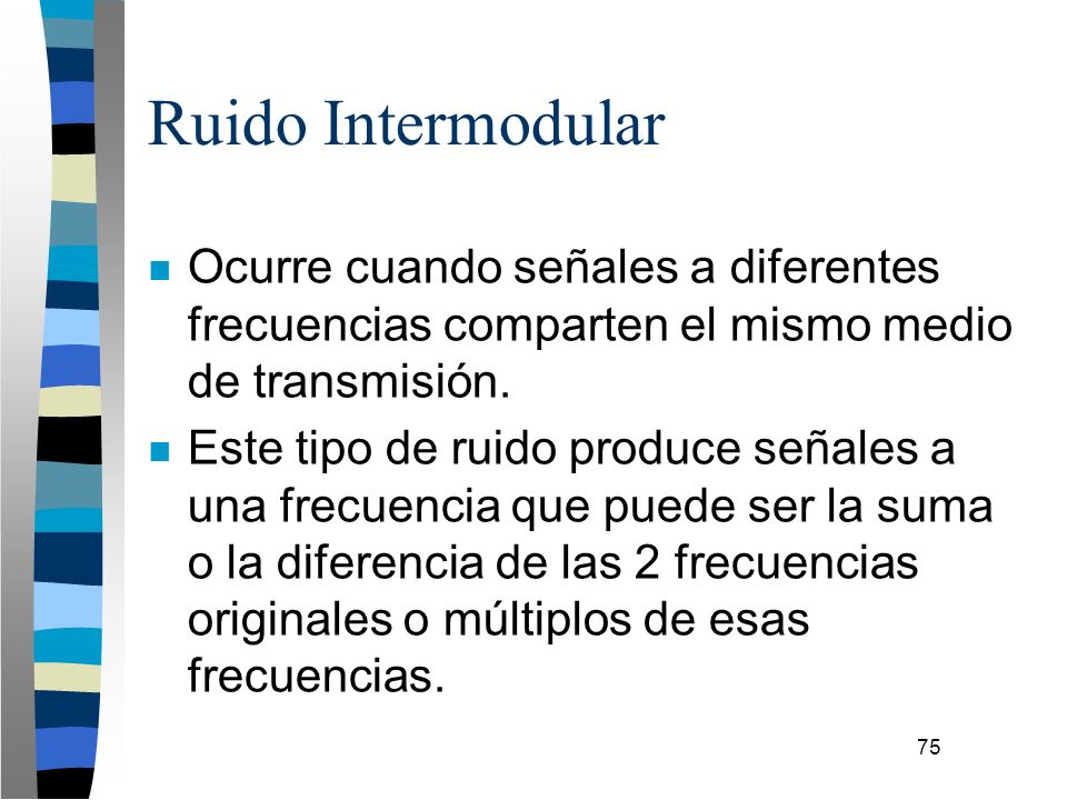 75 Ruido Intermodular n Ocurre cuando señales a diferentes frecuencias comparten el mismo medio de transmisión. n Este tipo de ruido produce señales a