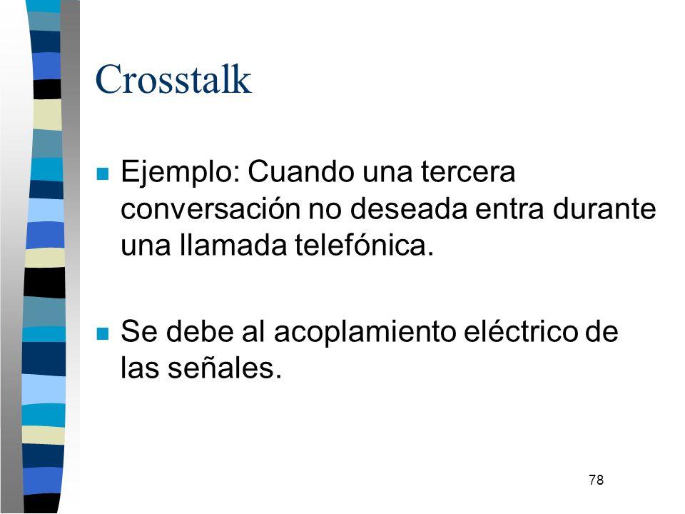 78 Crosstalk n Ejemplo: Cuando una tercera conversación no deseada entra durante una llamada telefónica. n Se debe al acoplamiento eléctrico de las se