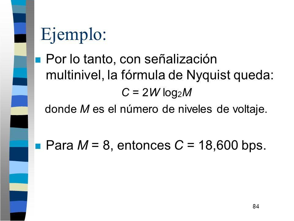 84 n Por lo tanto, con señalización multinivel, la fórmula de Nyquist queda: C = 2W log 2 M donde M es el número de niveles de voltaje. n Para M = 8,