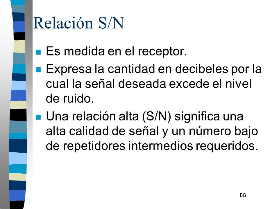 88 Relación S/N n Es medida en el receptor. n Expresa la cantidad en decibeles por la cual la señal deseada excede el nivel de ruido. n Una relación a