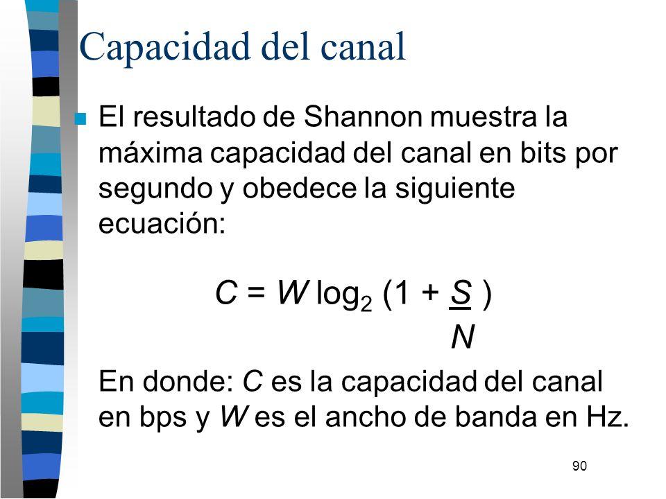 90 Capacidad del canal n El resultado de Shannon muestra la máxima capacidad del canal en bits por segundo y obedece la siguiente ecuación: C = W log