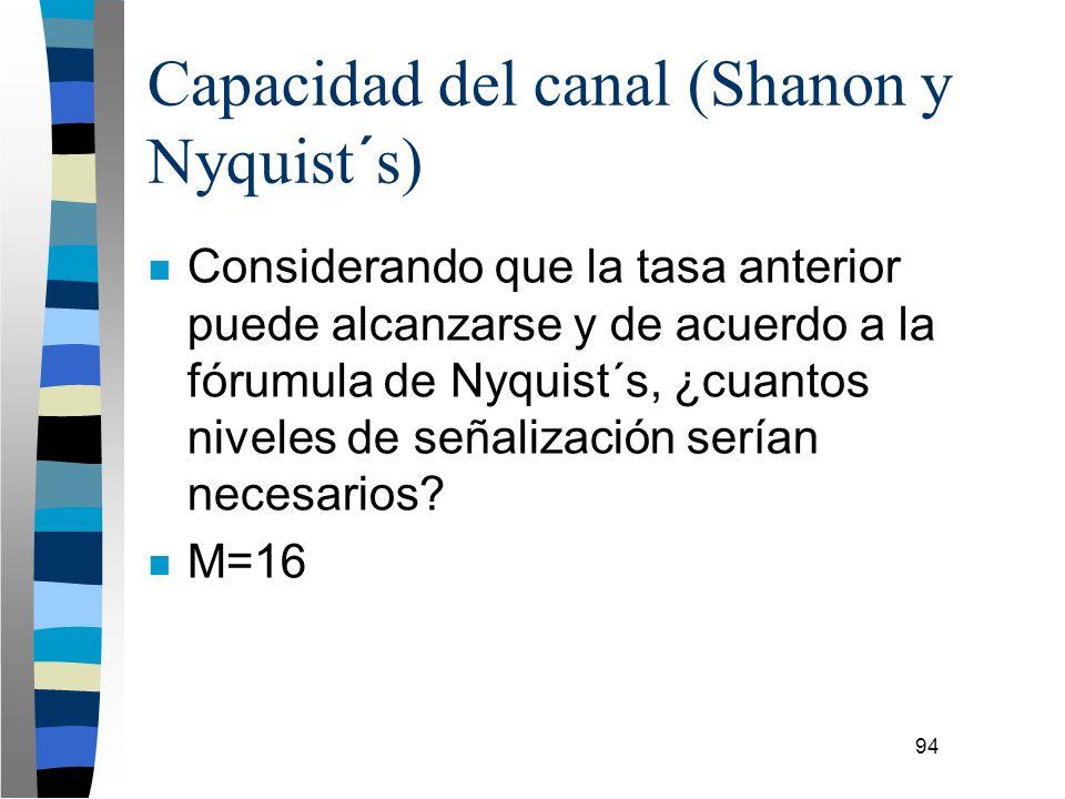 94 Capacidad del canal (Shanon y Nyquist´s) n Considerando que la tasa anterior puede alcanzarse y de acuerdo a la fórumula de Nyquist´s, ¿cuantos niv