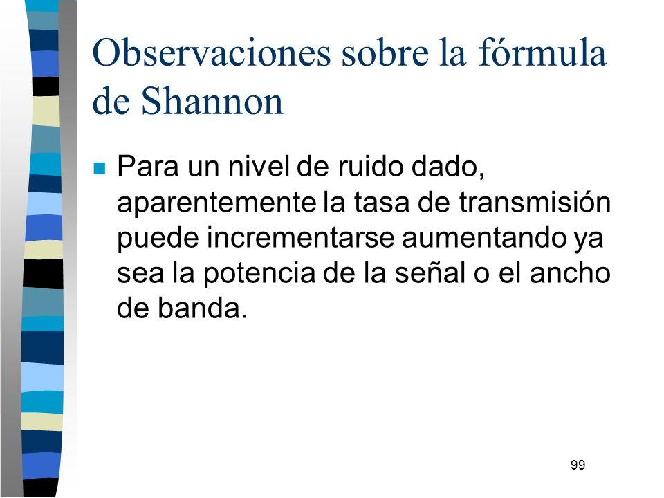 99 Observaciones sobre la fórmula de Shannon n Para un nivel de ruido dado, aparentemente la tasa de transmisión puede incrementarse aumentando ya sea