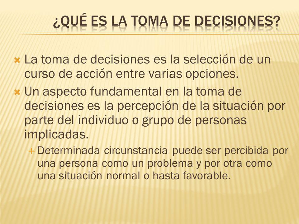 La toma de decisiones es la selección de un curso de acción entre varias opciones.
