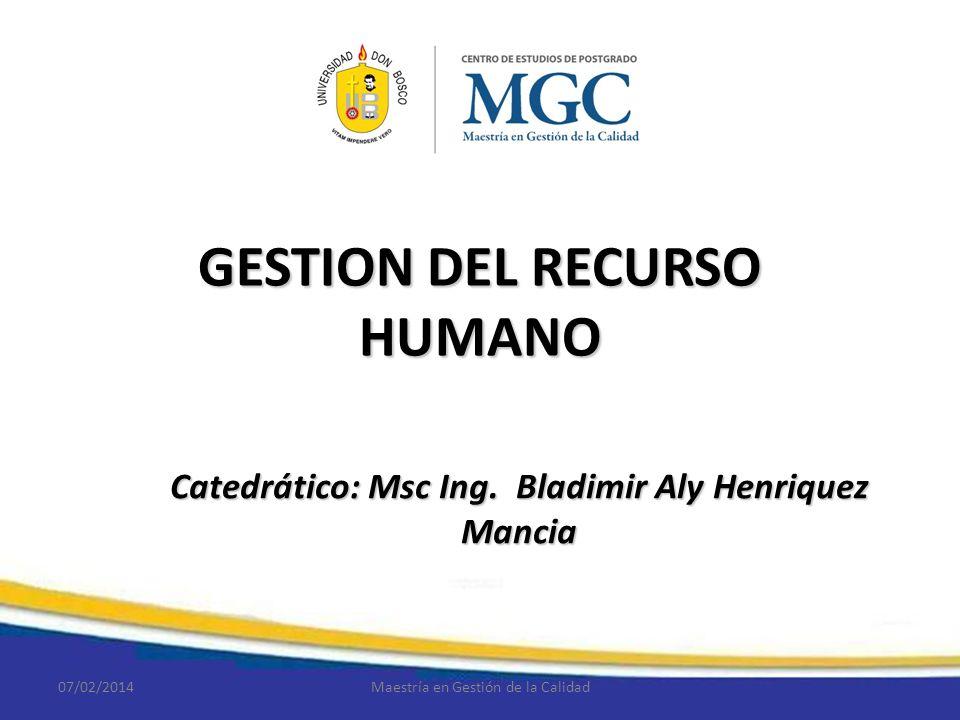 GESTION DEL RECURSO HUMANO Catedrático: Msc Ing. Bladimir Aly Henriquez Mancia 07/02/2014Maestría en Gestión de la Calidad