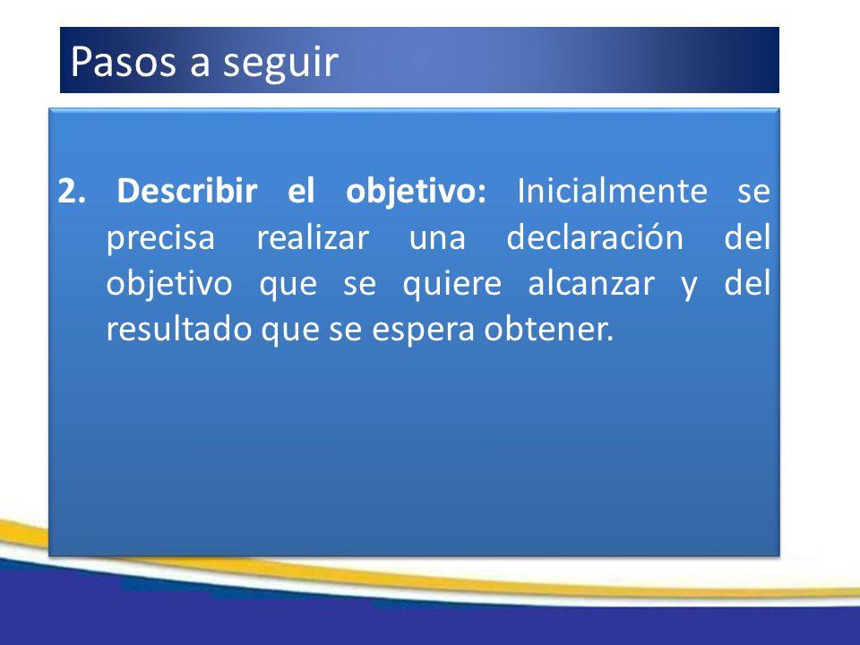 2. Describir el objetivo: Inicialmente se precisa realizar una declaración del objetivo que se quiere alcanzar y del resultado que se espera obtener.