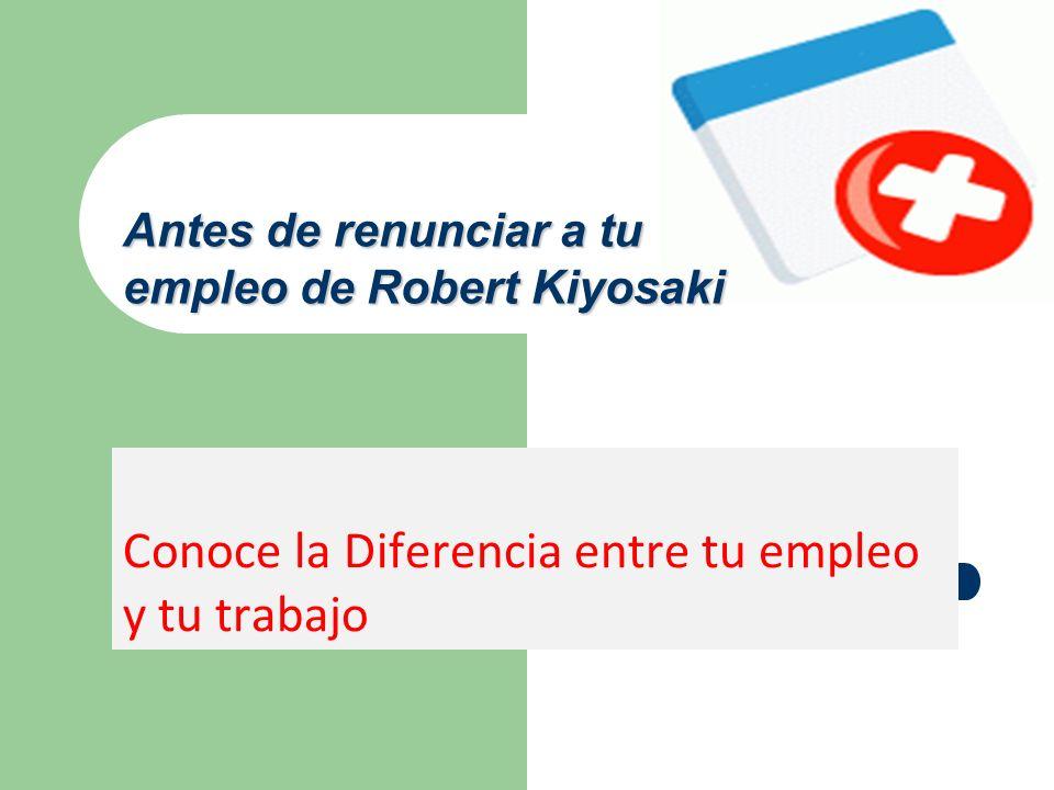 Conoce la Diferencia entre tu empleo y tu trabajo Antes de renunciar a tu empleo de Robert Kiyosaki