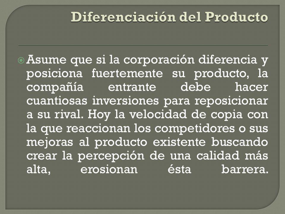 Asume que si la corporación diferencia y posiciona fuertemente su producto, la compañía entrante debe hacer cuantiosas inversiones para reposicionar a