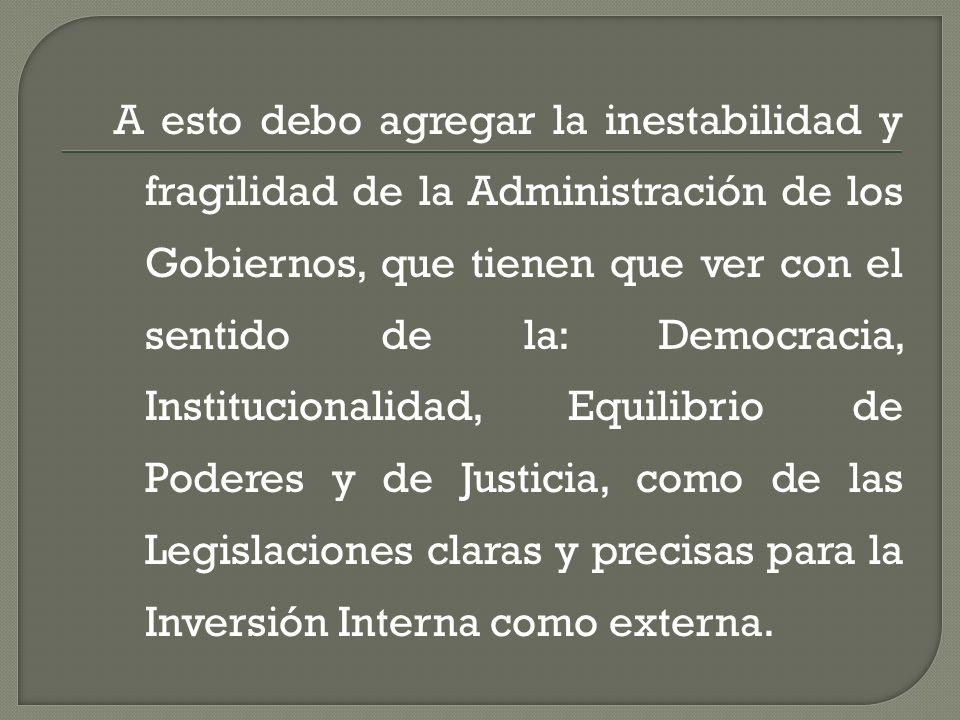 A esto debo agregar la inestabilidad y fragilidad de la Administración de los Gobiernos, que tienen que ver con el sentido de la: Democracia, Instituc