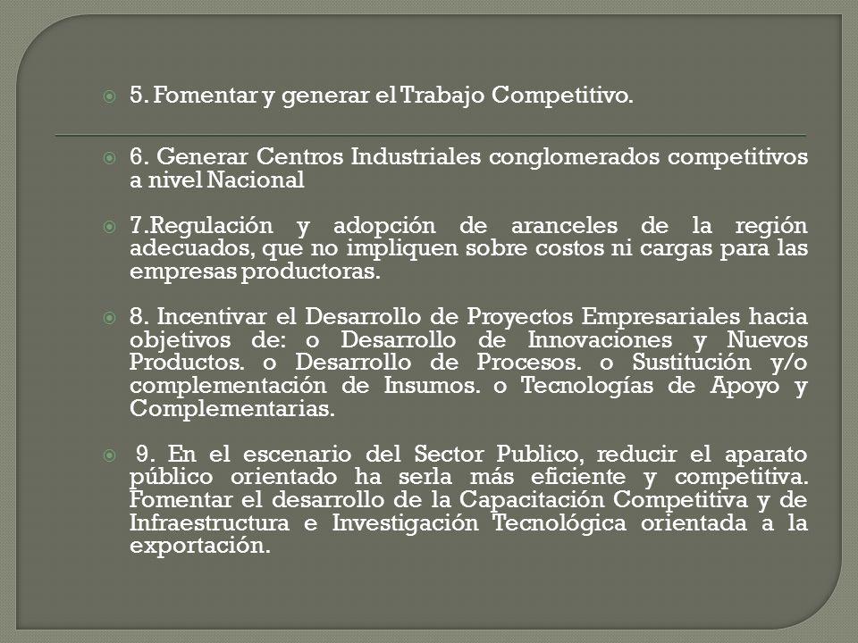 5. Fomentar y generar el Trabajo Competitivo. 6. Generar Centros Industriales conglomerados competitivos a nivel Nacional 7.Regulación y adopción de a