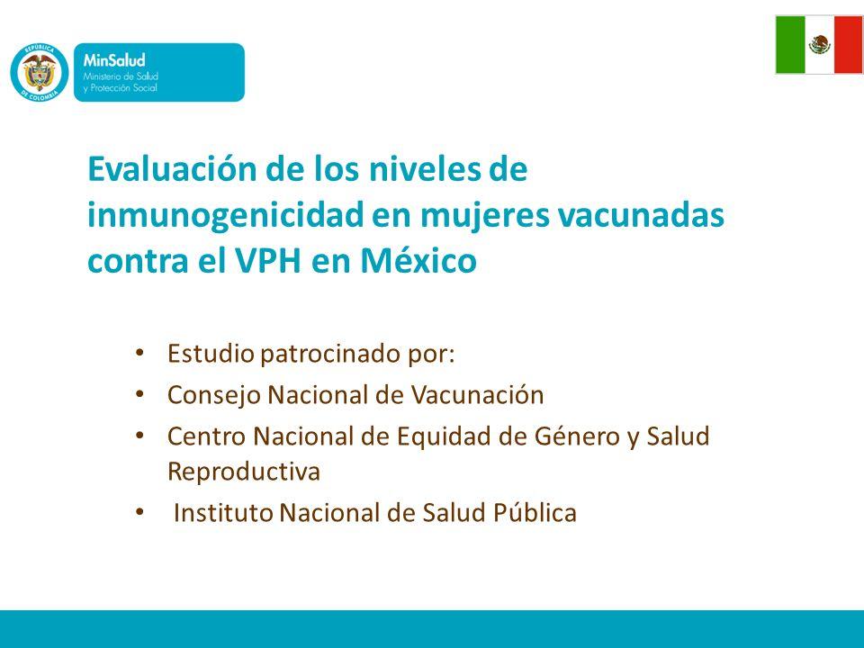 Evaluación de los niveles de inmunogenicidad en mujeres vacunadas contra el VPH en México Estudio patrocinado por: Consejo Nacional de Vacunación Centro Nacional de Equidad de Género y Salud Reproductiva Instituto Nacional de Salud Pública