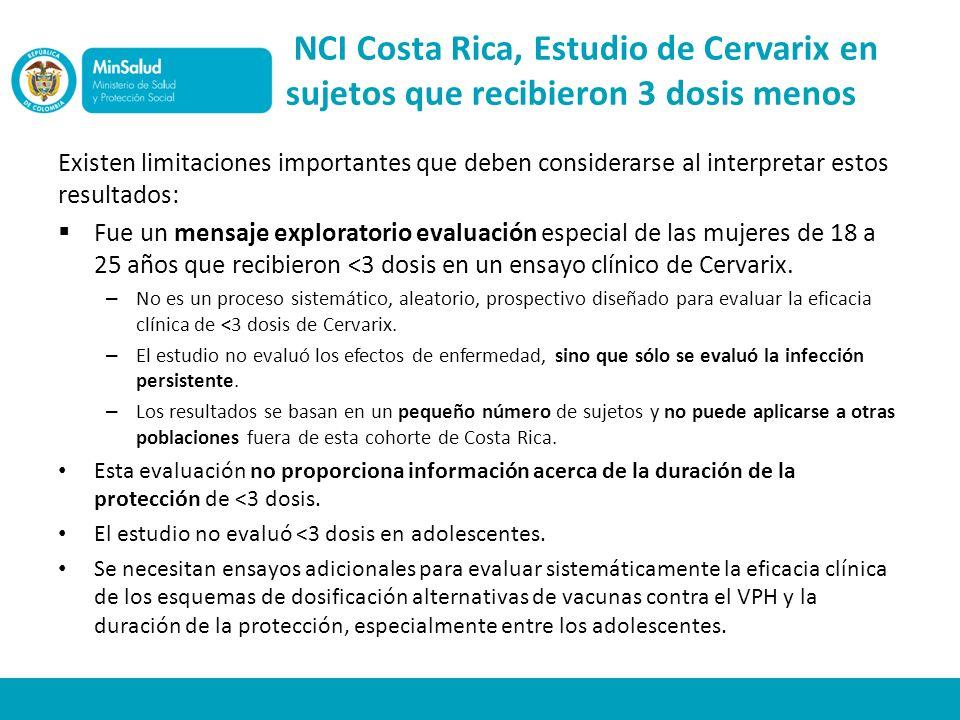 NCI Costa Rica, Estudio de Cervarix en sujetos que recibieron 3 dosis menos Existen limitaciones importantes que deben considerarse al interpretar estos resultados: Fue un mensaje exploratorio evaluación especial de las mujeres de 18 a 25 años que recibieron <3 dosis en un ensayo clínico de Cervarix.
