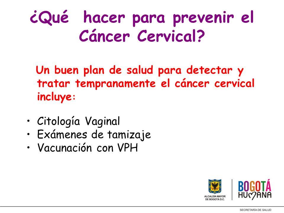 ¿Qué hacer para prevenir el Cáncer Cervical? Un buen plan de salud para detectar y tratar tempranamente el cáncer cervical incluye : Citología Vaginal
