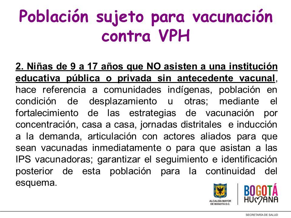 Población sujeto para vacunación contra VPH 2. Niñas de 9 a 17 años que NO asisten a una institución educativa pública o privada sin antecedente vacun