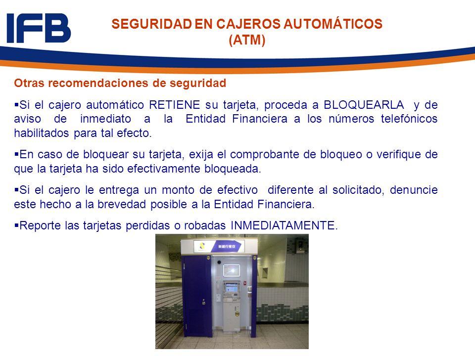 SEGURIDAD EN CAJEROS AUTOMÁTICOS (ATM) Otras recomendaciones de seguridad Si el cajero automático RETIENE su tarjeta, proceda a BLOQUEARLA y de aviso