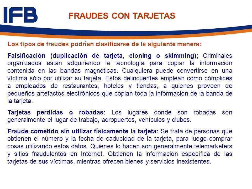 FRAUDES CON TARJETAS Los tipos de fraudes podrían clasificarse de la siguiente manera: Falsificación (duplicación de tarjeta, cloning o skimming); Cri