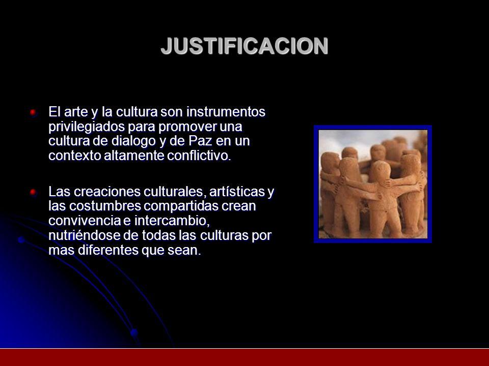 JUSTIFICACION El arte y la cultura son instrumentos privilegiados para promover una cultura de dialogo y de Paz en un contexto altamente conflictivo.