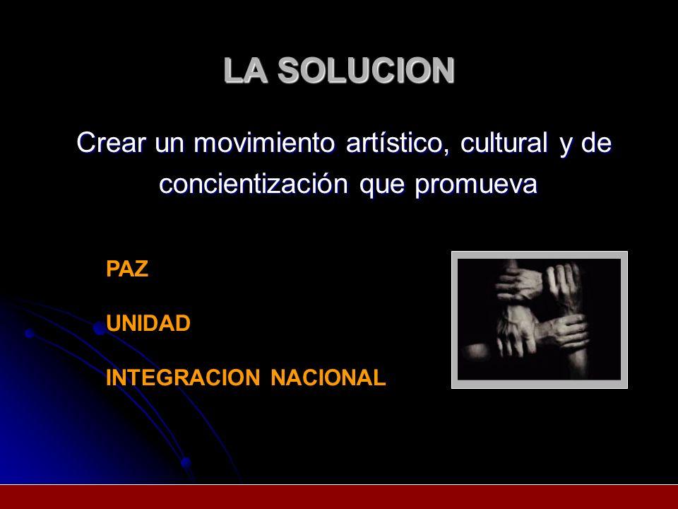 LA SOLUCION Crear un movimiento artístico, cultural y de concientización que promueva PAZ UNIDAD INTEGRACION NACIONAL