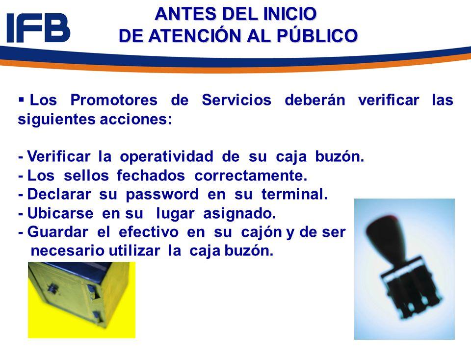 ANTES DEL INICIO DE ATENCIÓN AL PÚBLICO Los Promotores de Servicios deberán verificar las siguientes acciones: - Verificar la operatividad de su caja