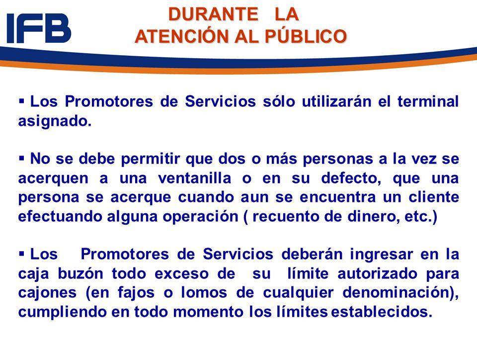 DURANTE LA DURANTE LA ATENCIÓN AL PÚBLICO Los Promotores de Servicios sólo utilizarán el terminal asignado. No se debe permitir que dos o más personas