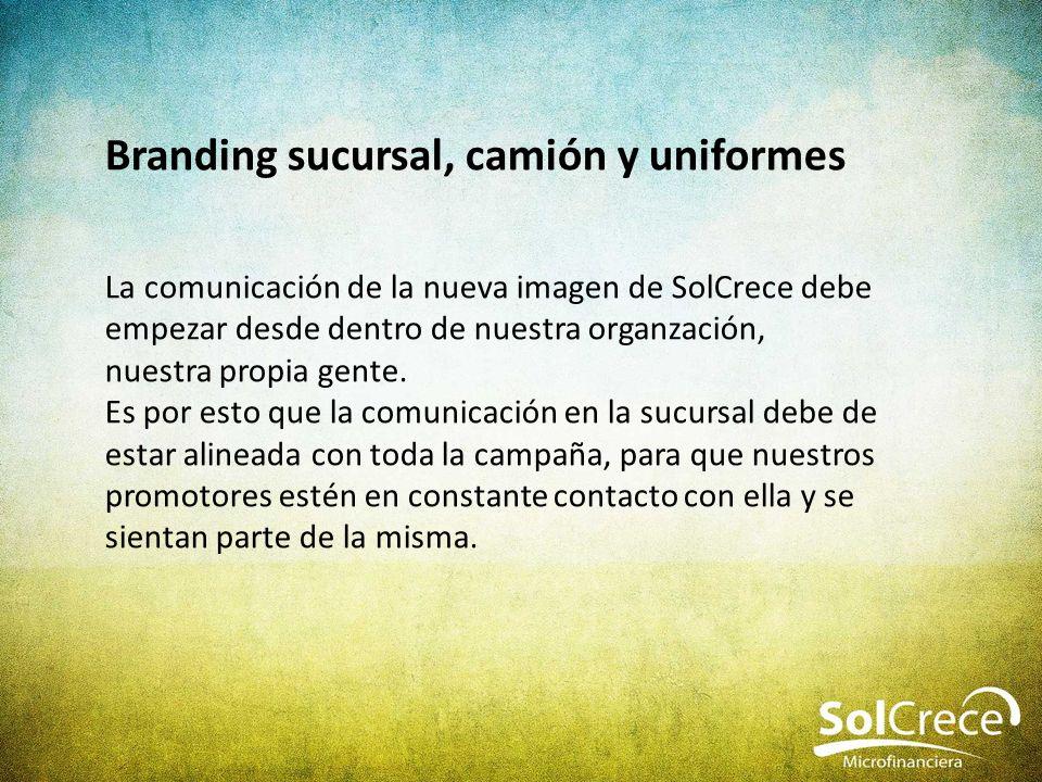 Branding sucursal, camión y uniformes La comunicación de la nueva imagen de SolCrece debe empezar desde dentro de nuestra organzación, nuestra propia gente.