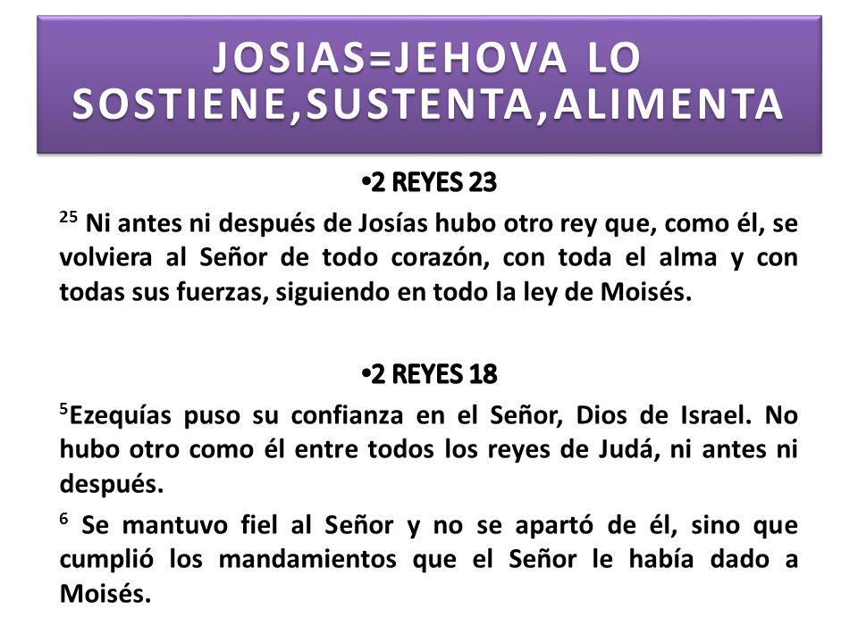 JOSIAS=JEHOVA LO SOSTIENE,SUSTENTA,ALIMENTA JOSIAS=JEHOVA LO SOSTIENE,SUSTENTA,ALIMENTA