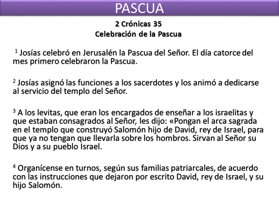 PASCUA 2 Crónicas 35 Celebración de la Pascua 1 Josías celebró en Jerusalén la Pascua del Señor. El día catorce del mes primero celebraron la Pascua.