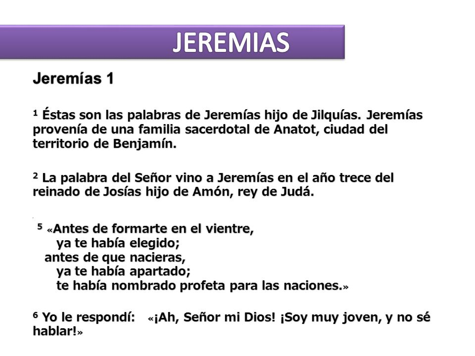 Jeremías 1 Jeremías 1 1 Éstas son las palabras de Jeremías hijo de Jilquías. Jeremías provenía de una familia sacerdotal de Anatot, ciudad del territo