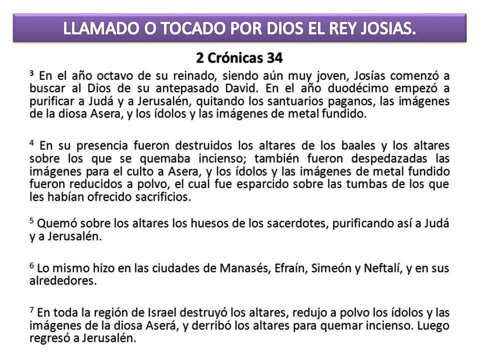 2 Crónicas 34 En el año octavo de su reinado, siendo aún muy joven, Josías comenzó a buscar al Dios de su antepasado David. En el año duodécimo empezó