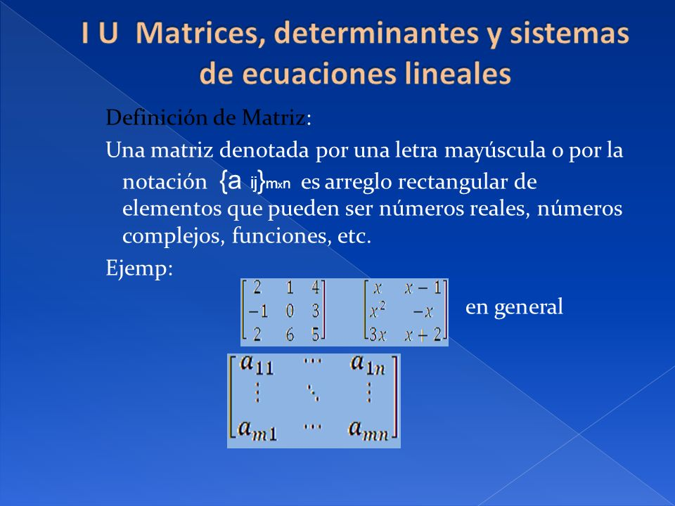 Definición de Matriz: Una matriz denotada por una letra mayúscula o por la notación {a ij } m x n es arreglo rectangular de elementos que pueden ser n