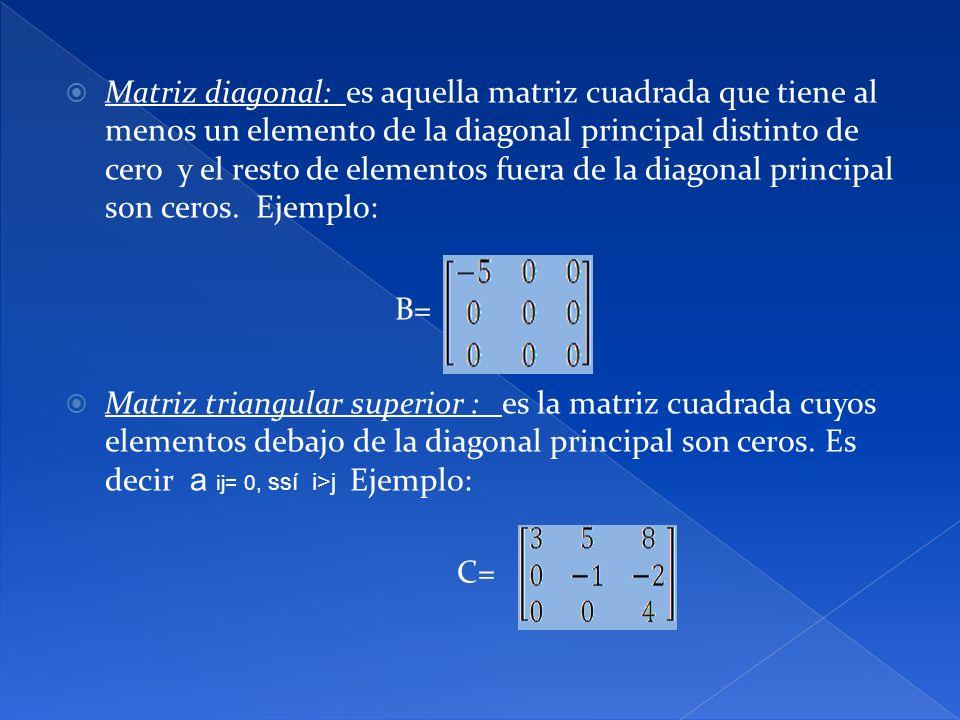 Matriz diagonal: es aquella matriz cuadrada que tiene al menos un elemento de la diagonal principal distinto de cero y el resto de elementos fuera de