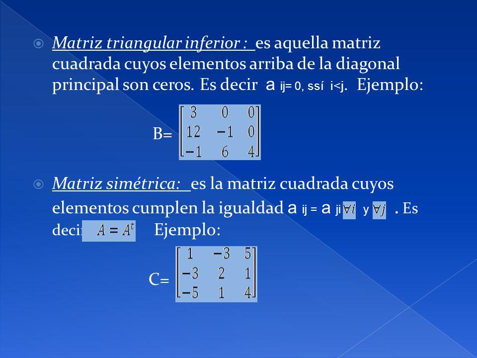 Matriz triangular inferior : es aquella matriz cuadrada cuyos elementos arriba de la diagonal principal son ceros. Es decir a ij= 0, ssí i<j. Ejemplo: