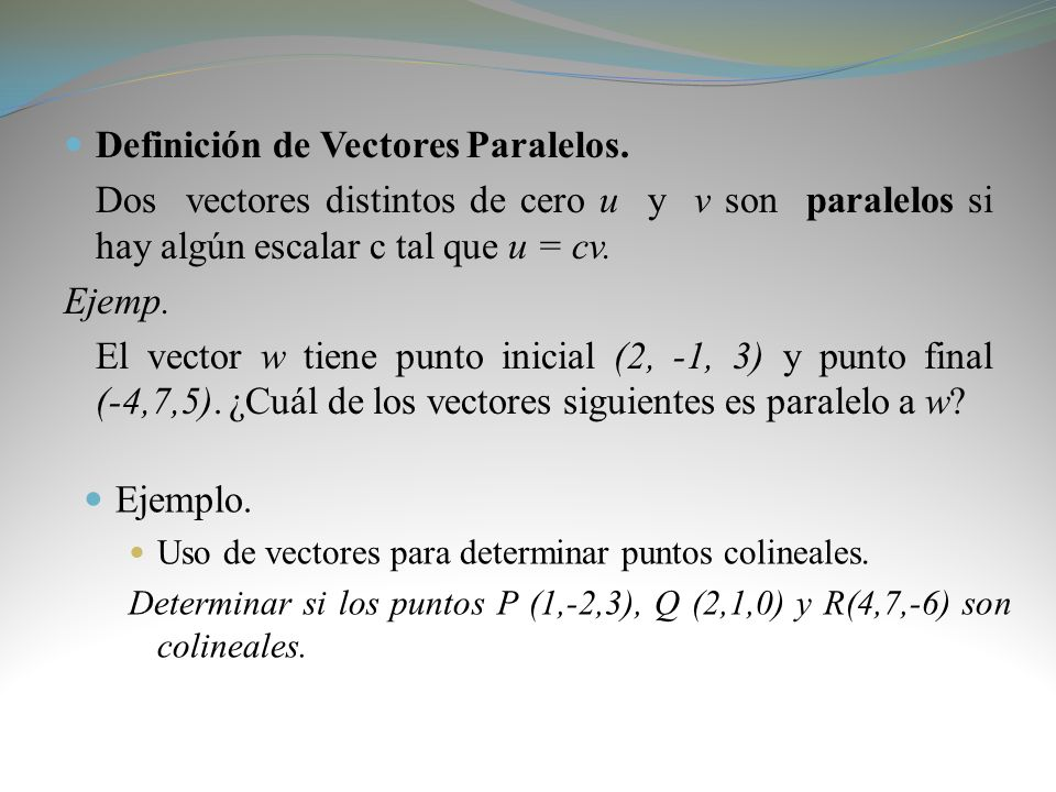 Definición de Vectores Paralelos. Dos vectores distintos de cero u y v son paralelos si hay algún escalar c tal que u = cv. Ejemp. El vector w tiene p