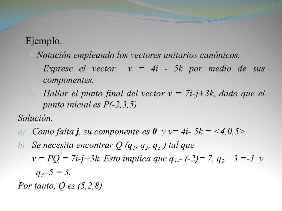 Ejemplo. Notación empleando los vectores unitarios canónicos. a) Exprese el vector v = 4i - 5k por medio de sus componentes. b) Hallar el punto final
