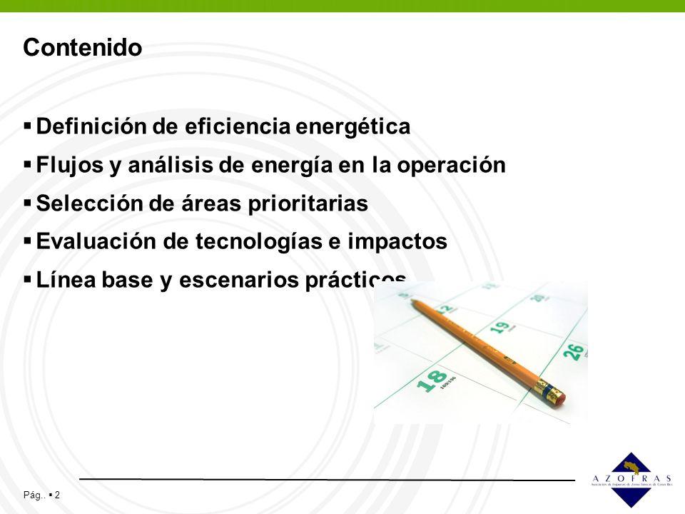 Pág.. 2 Contenido Definición de eficiencia energética Flujos y análisis de energía en la operación Selección de áreas prioritarias Evaluación de tecno