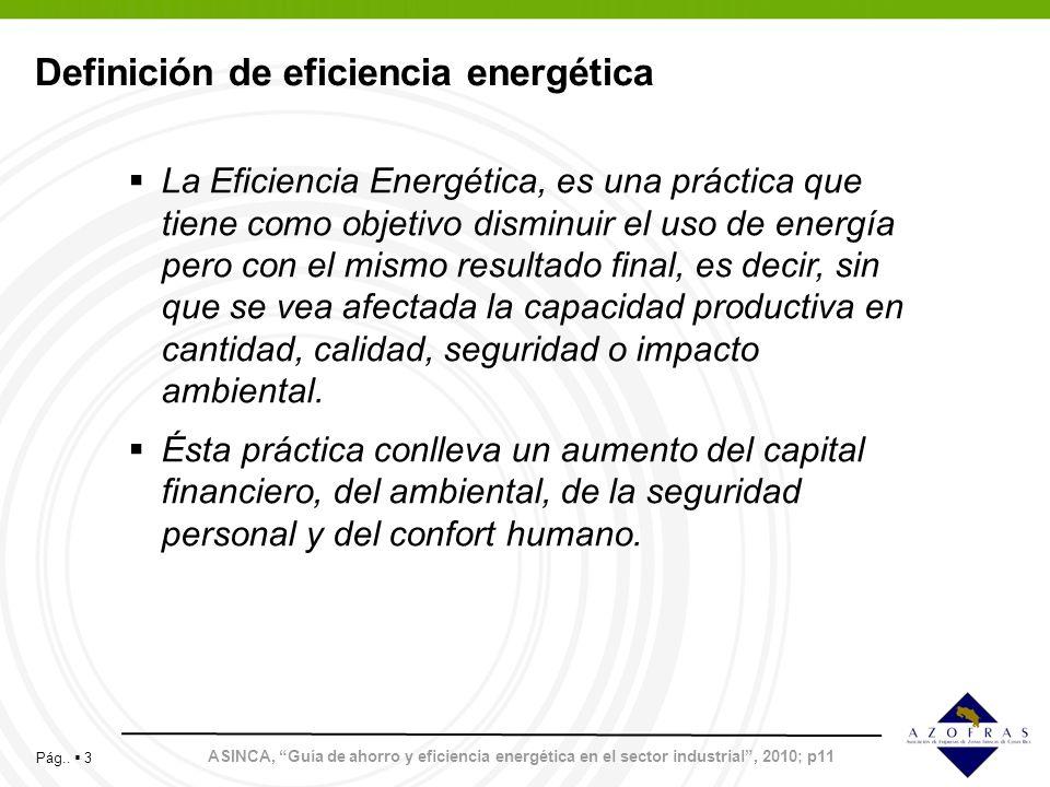 Pág.. 3 Definición de eficiencia energética La Eficiencia Energética, es una práctica que tiene como objetivo disminuir el uso de energía pero con el