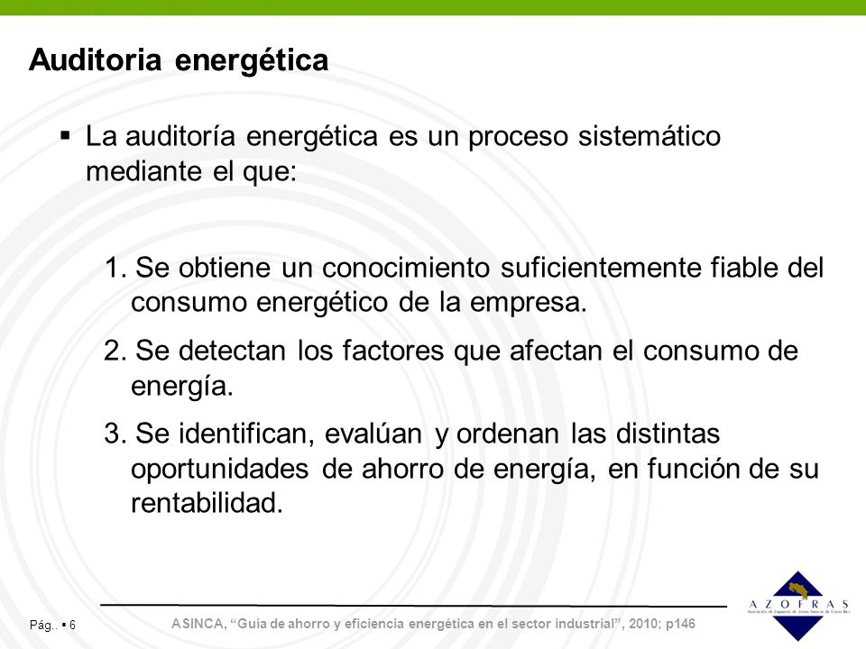 Pág.. 6 Auditoria energética ASINCA, Guía de ahorro y eficiencia energética en el sector industrial, 2010; p146 La auditoría energética es un proceso