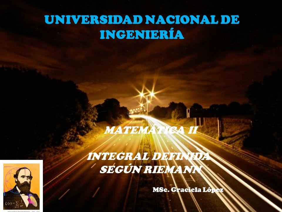 Page 1 MATEMÁTICA II INTEGRAL DEFINIDA SEGÚN RIEMANN MSc. Graciela López UNIVERSIDAD NACIONAL DE INGENIERÍA