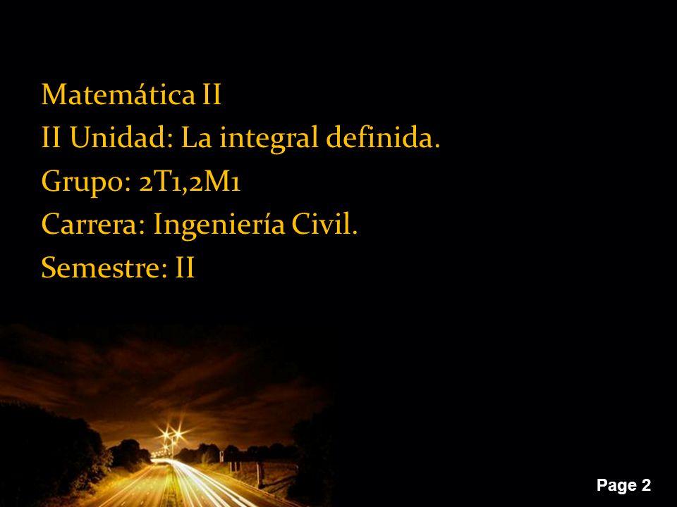 Page 2 Matemática II II Unidad: La integral definida. Grupo: 2T1,2M1 Carrera: Ingeniería Civil. Semestre: II