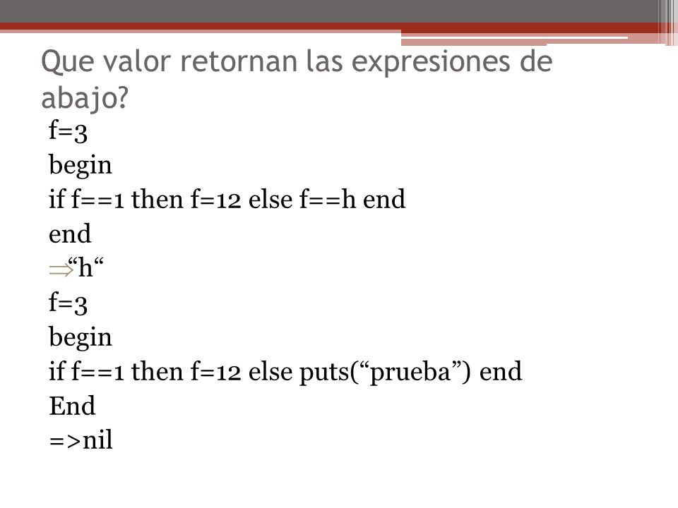 Que valor retornan las expresiones de abajo? f=3 begin if f==1 then f=12 else f==h end end h f=3 begin if f==1 then f=12 else puts(prueba) end End =>n