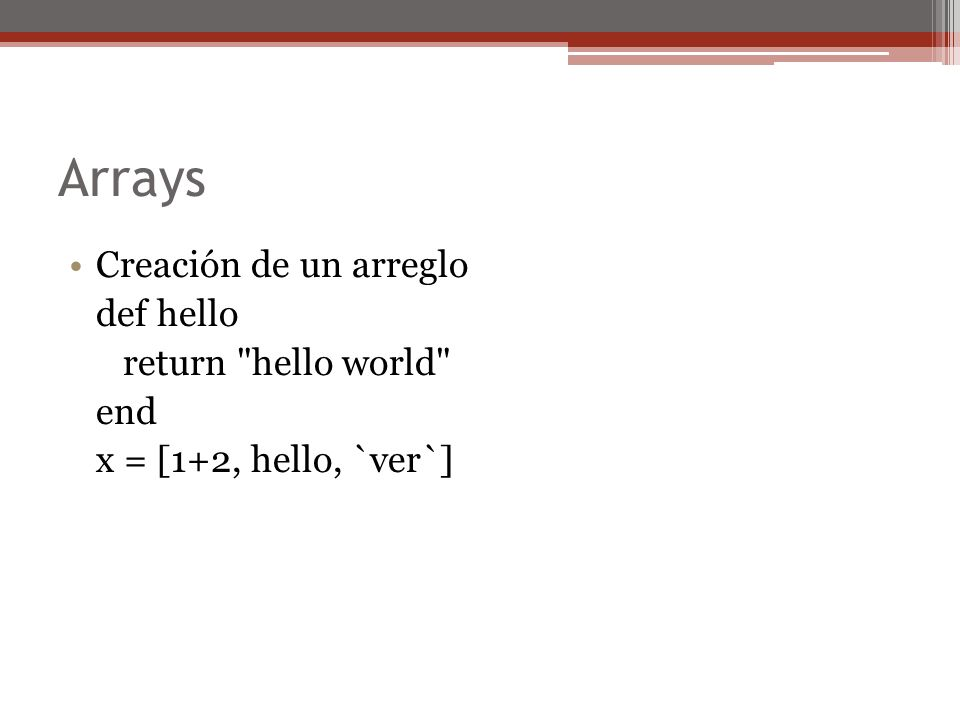 Arrays Creación de un arreglo def hello return